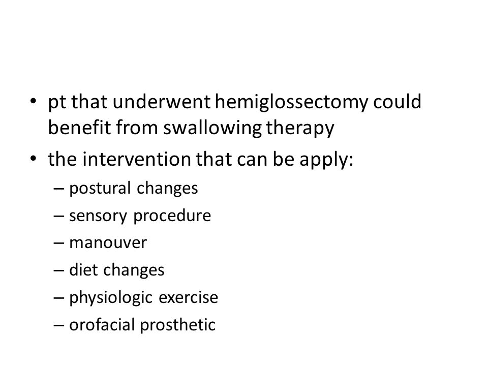 pt that underwent hemiglossectomy could benefit from swallowing therapy the intervention that can be apply: – postural changes – sensory procedure – m