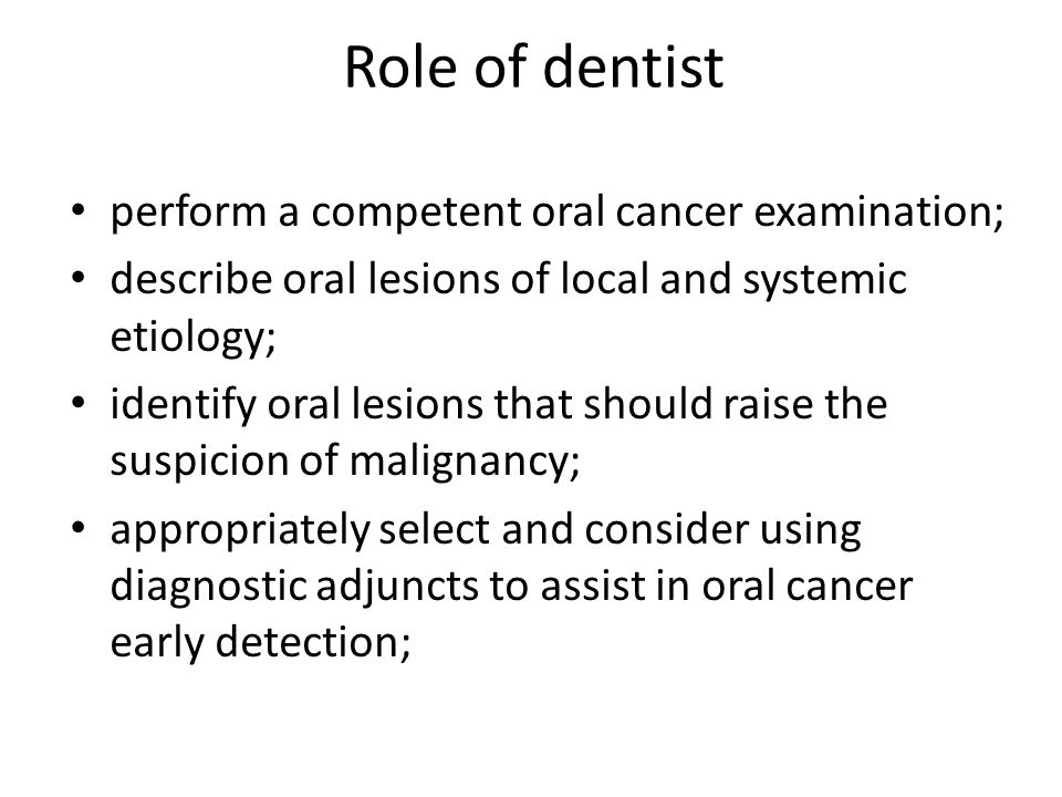 Role of dentist perform a competent oral cancer examination; describe oral lesions of local and systemic etiology; identify oral lesions that should raise the suspicion of malignancy; appropriately select and consider using diagnostic adjuncts to assist in oral cancer early detection;