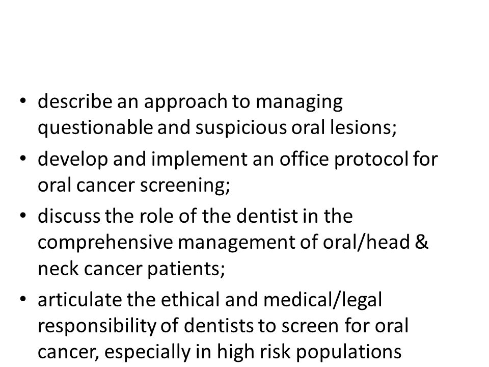 describe an approach to managing questionable and suspicious oral lesions; develop and implement an office protocol for oral cancer screening; discuss the role of the dentist in the comprehensive management of oral/head & neck cancer patients; articulate the ethical and medical/legal responsibility of dentists to screen for oral cancer, especially in high risk populations