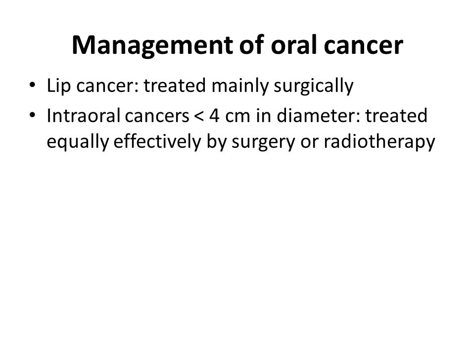 Management of oral cancer Lip cancer: treated mainly surgically Intraoral cancers < 4 cm in diameter: treated equally effectively by surgery or radiotherapy