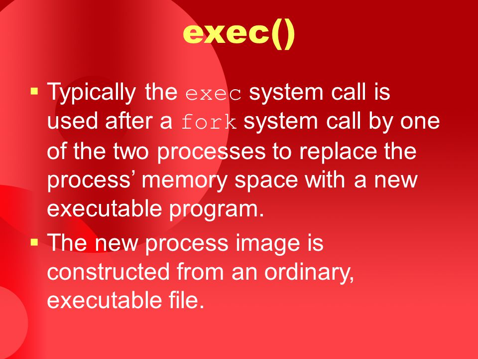exec()  Typically the exec system call is used after a fork system call by one of the two processes to replace the process' memory space with a new e