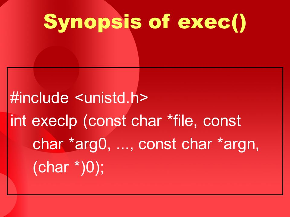 Synopsis of exec() #include int execlp (const char *file, const char *arg0,..., const char *argn, (char *)0);