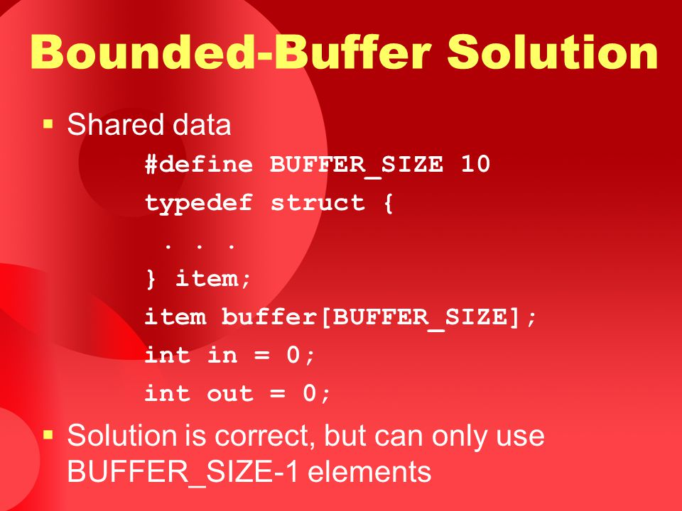 Bounded-Buffer Solution  Shared data #define BUFFER_SIZE 10 typedef struct {... } item; item buffer[BUFFER_SIZE]; int in = 0; int out = 0;  Solution