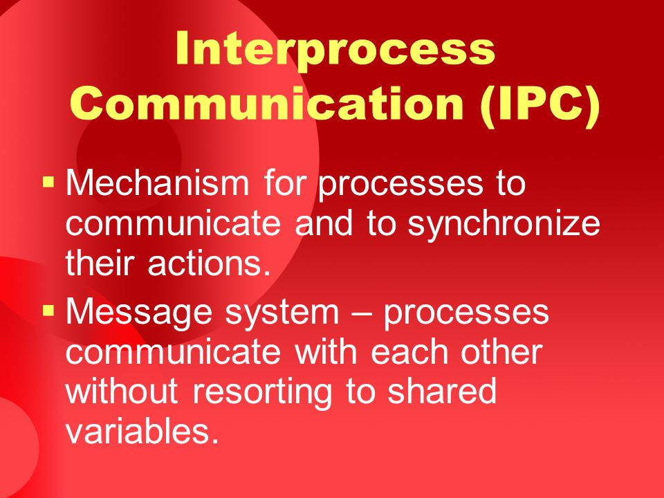Interprocess Communication (IPC)  Mechanism for processes to communicate and to synchronize their actions.  Message system – processes communicate w