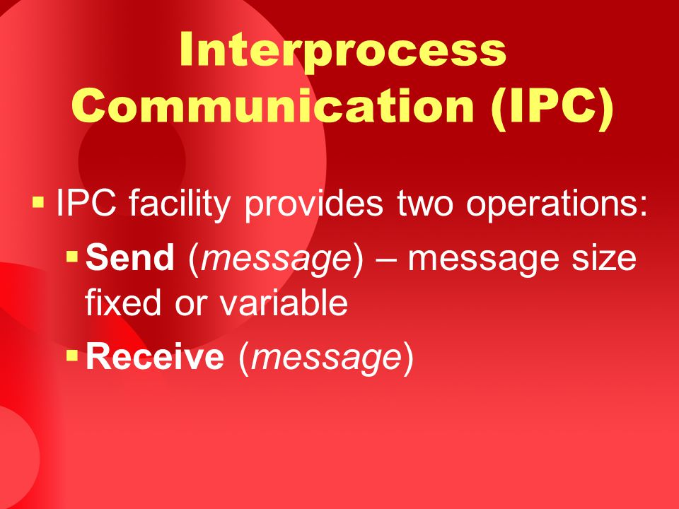  IPC facility provides two operations:  Send (message) – message size fixed or variable  Receive (message) Interprocess Communication (IPC)