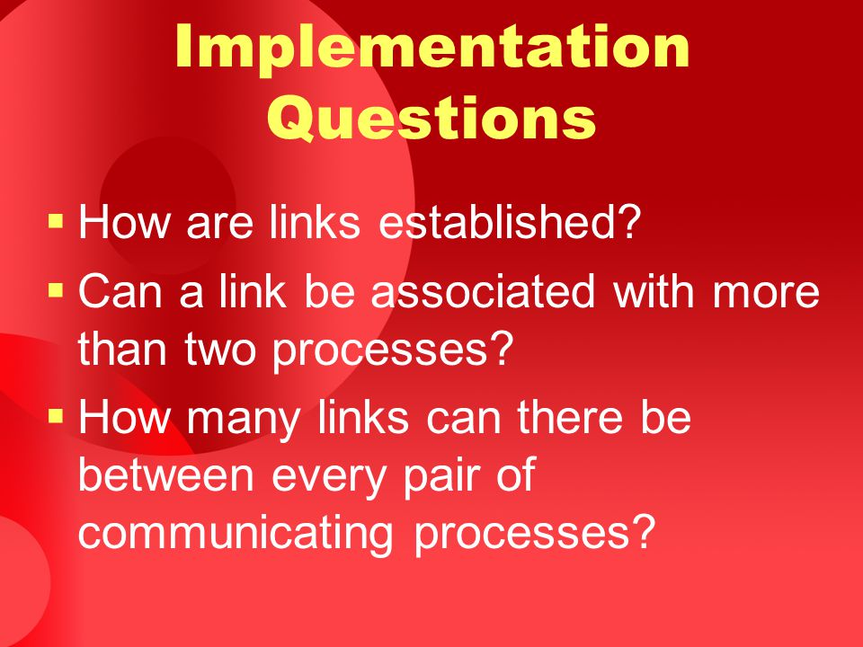 Implementation Questions  How are links established?  Can a link be associated with more than two processes?  How many links can there be between e