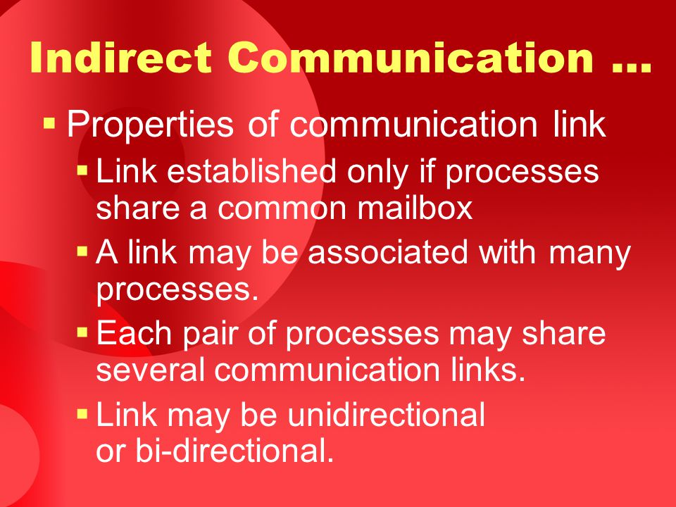 Indirect Communication …  Properties of communication link  Link established only if processes share a common mailbox  A link may be associated wit