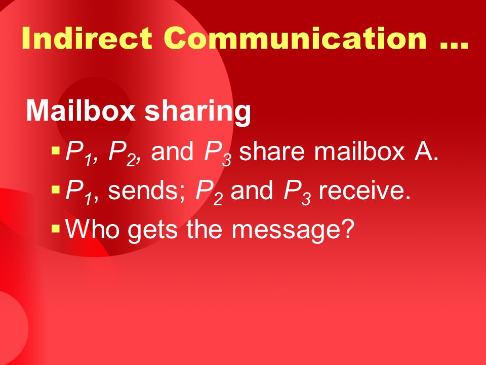 Mailbox sharing  P 1, P 2, and P 3 share mailbox A.  P 1, sends; P 2 and P 3 receive.  Who gets the message? Indirect Communication …