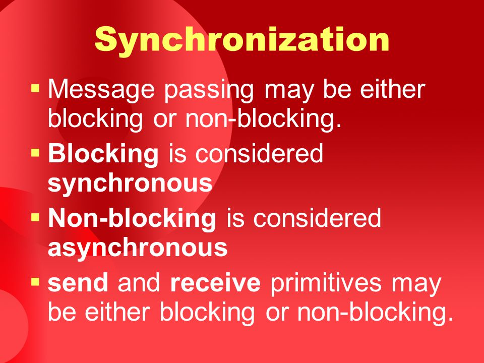 Synchronization  Message passing may be either blocking or non-blocking.  Blocking is considered synchronous  Non-blocking is considered asynchrono