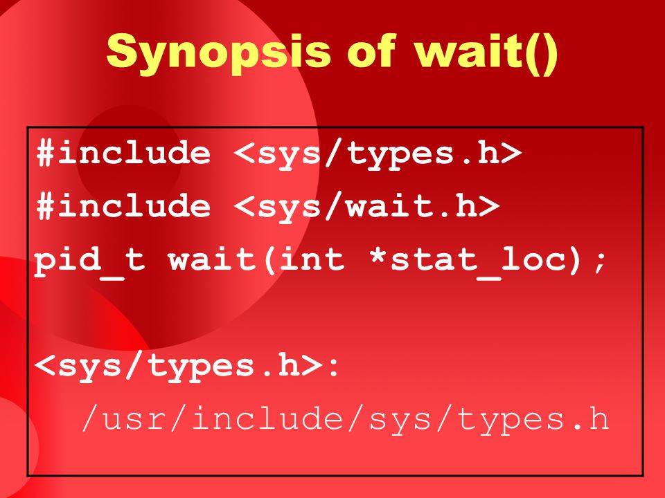 Synopsis of wait() #include pid_t wait(int *stat_loc); : /usr/include/sys/types.h