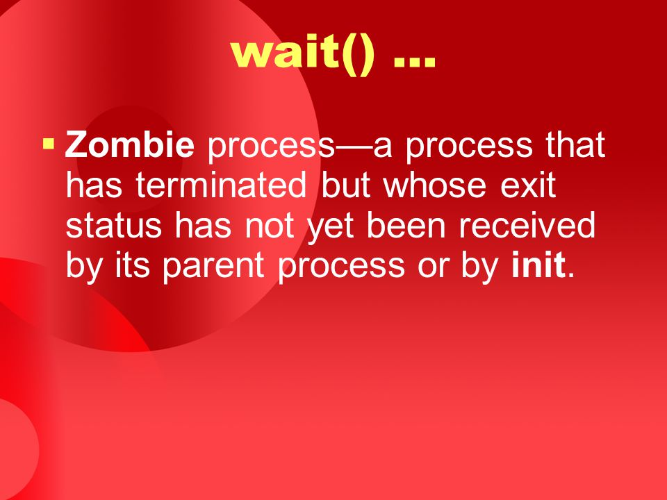 wait()...  Zombie process—a process that has terminated but whose exit status has not yet been received by its parent process or by init.