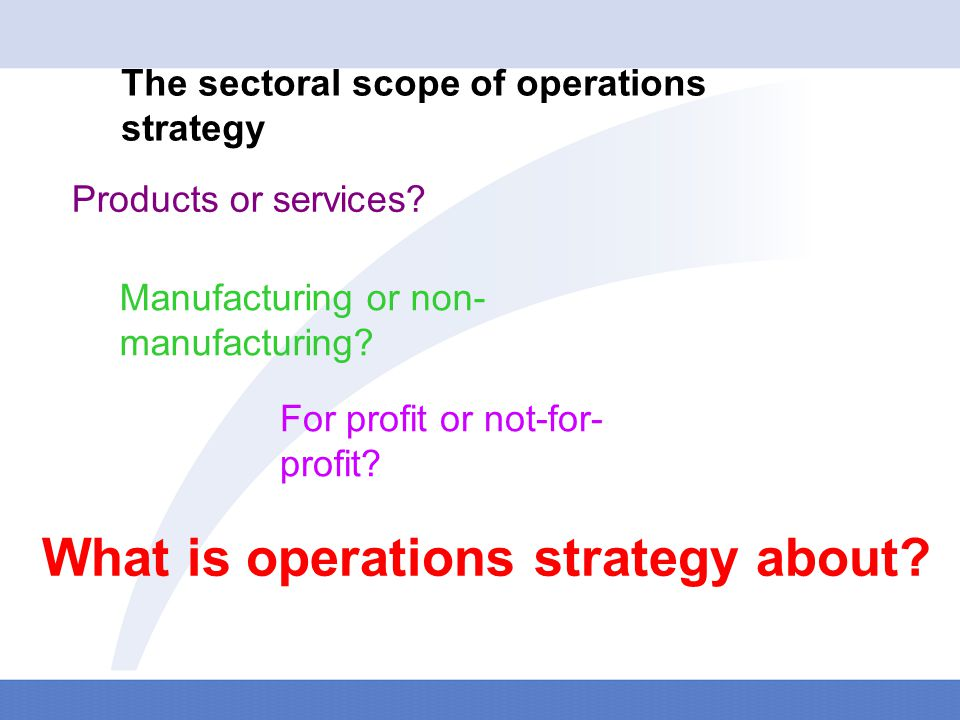 The four perspectives on operations strategy – top- down, bottom-up, market requirements and operations resources Top-down Operations strategy should interpret higher level strategy Operations resources Operations strategy should build operations capabilities Operations strategy should learn from day-to-day experiences Bottom-up Market requirements Operations strategy should satisfy the organisation's markets