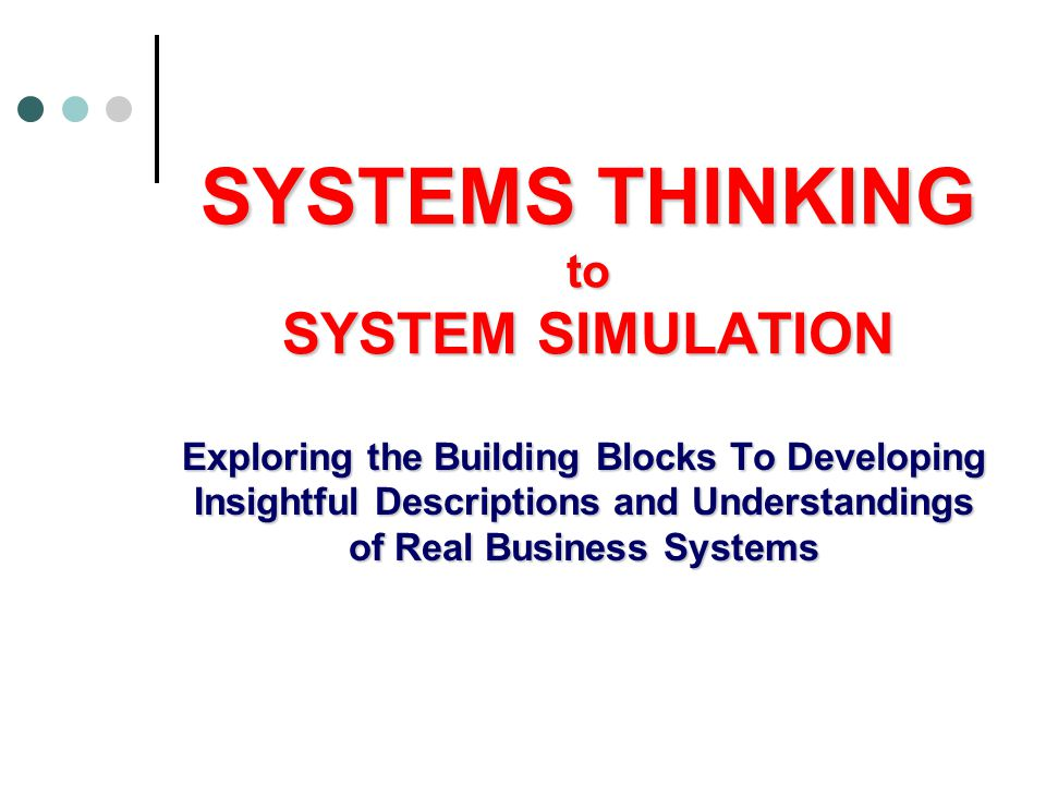 SYSTEMS THINKING to SYSTEM SIMULATION Exploring the Building Blocks To Developing Insightful Descriptions and Understandings of Real Business Systems