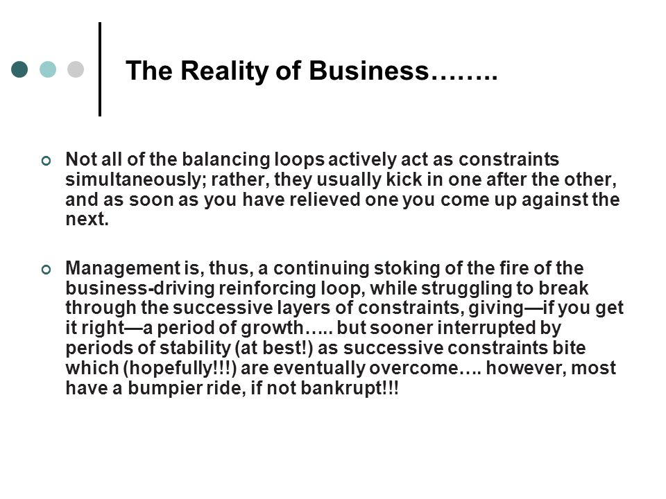 The Reality of Business…….. Not all of the balancing loops actively act as constraints simultaneously; rather, they usually kick in one after the othe