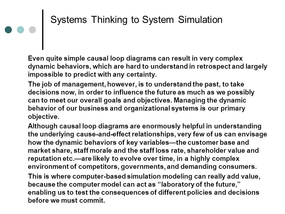 System Dynamics The result of the simulation is a set of graphs, with time as the horizontal axis and the variable of interest—customers, profits, reputation, or whatever—as the vertical axis, so that we can see how these variables are likely to evolve over time according to the logic implied by the causal loop diagrams.