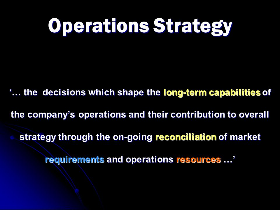 Operations Strategy '… the decisions which shape the long-term capabilities of the company's operations and their contribution to overall strategy thr