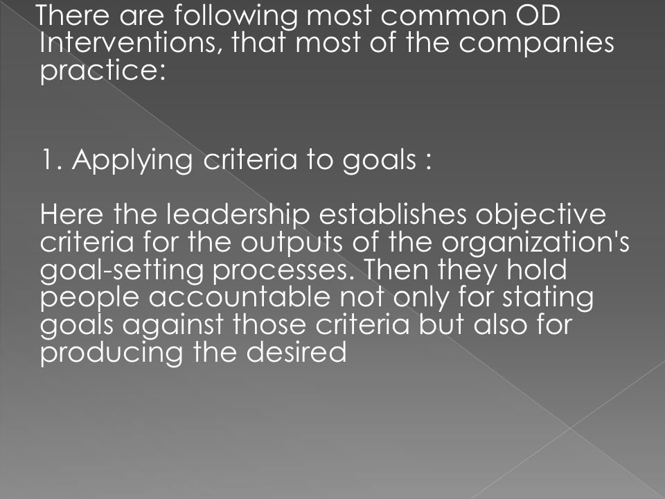 There are following most common OD Interventions, that most of the companies practice: 1. Applying criteria to goals : Here the leadership establishes