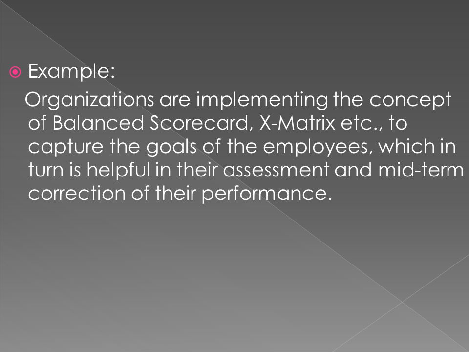  Example: Organizations are implementing the concept of Balanced Scorecard, X-Matrix etc., to capture the goals of the employees, which in turn is he