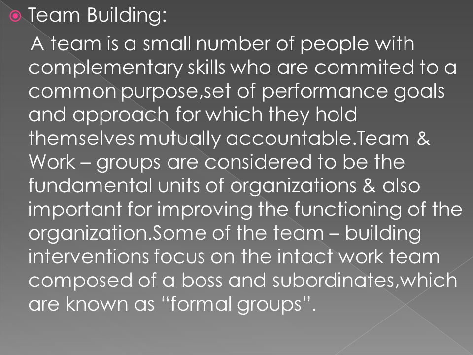  Team Building: A team is a small number of people with complementary skills who are commited to a common purpose,set of performance goals and approa