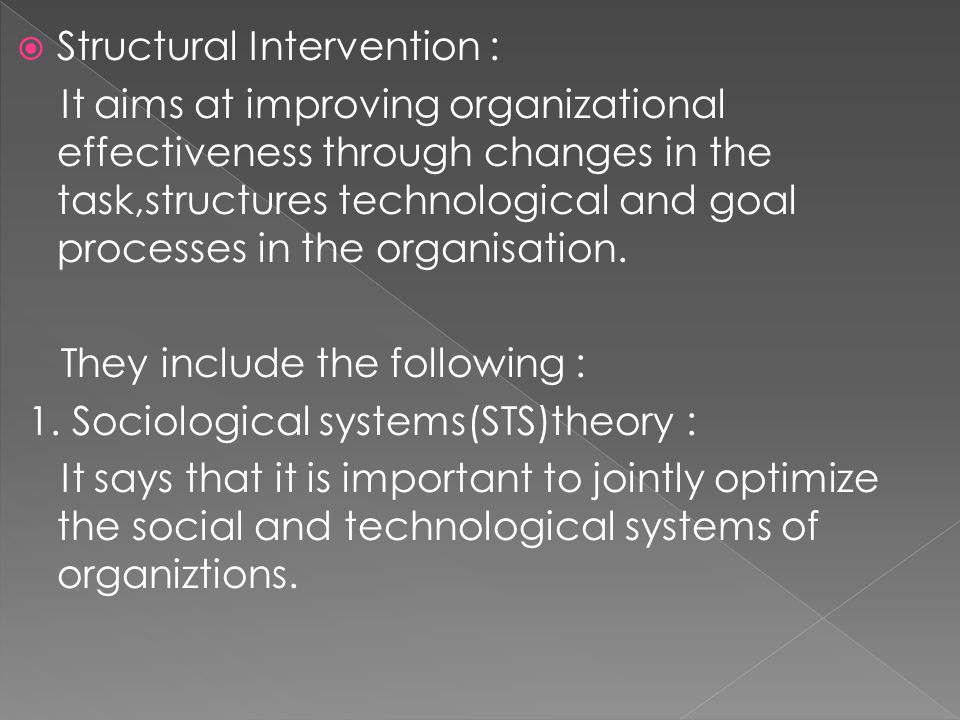  Structural Intervention : It aims at improving organizational effectiveness through changes in the task,structures technological and goal processes
