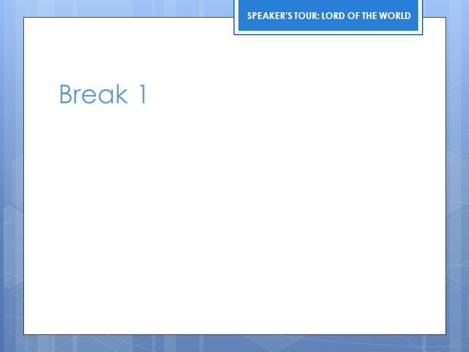 Break 1 SPEAKER'S TOUR: LORD OF THE WORLD