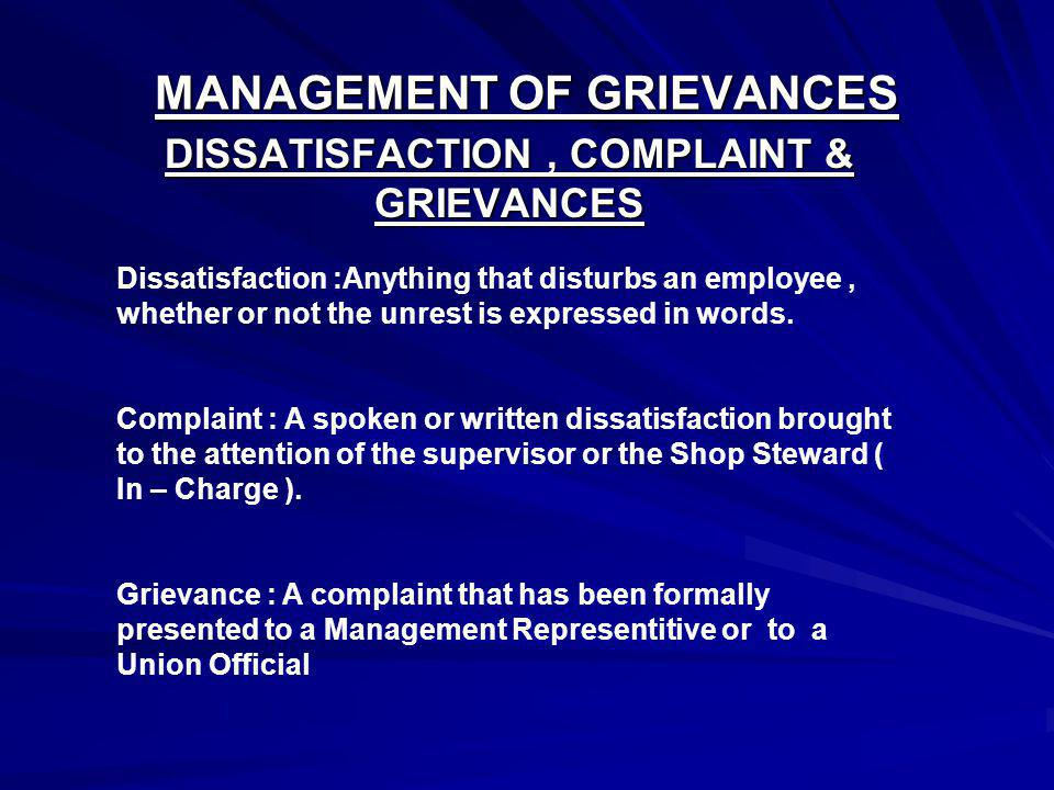 MANAGEMENT OF GRIEVANCES DISSATISFACTION, COMPLAINT & GRIEVANCES Dissatisfaction :Anything that disturbs an employee, whether or not the unrest is exp