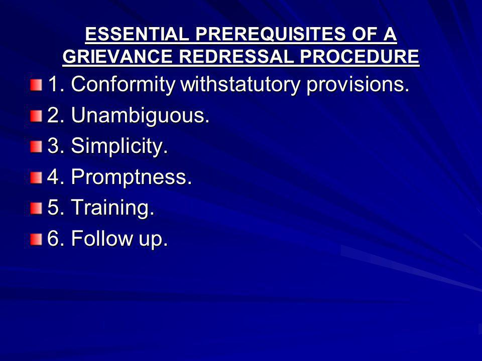 ESSENTIAL PREREQUISITES OF A GRIEVANCE REDRESSAL PROCEDURE 1. Conformity withstatutory provisions. 2. Unambiguous. 3. Simplicity. 4. Promptness. 5. Tr