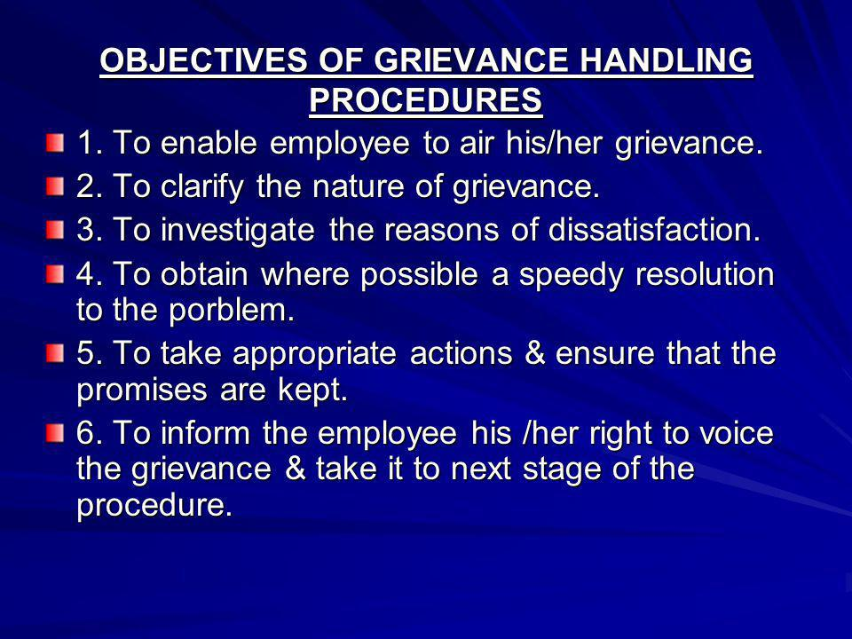 OBJECTIVES OF GRIEVANCE HANDLING PROCEDURES 1. To enable employee to air his/her grievance. 2. To clarify the nature of grievance. 3. To investigate t
