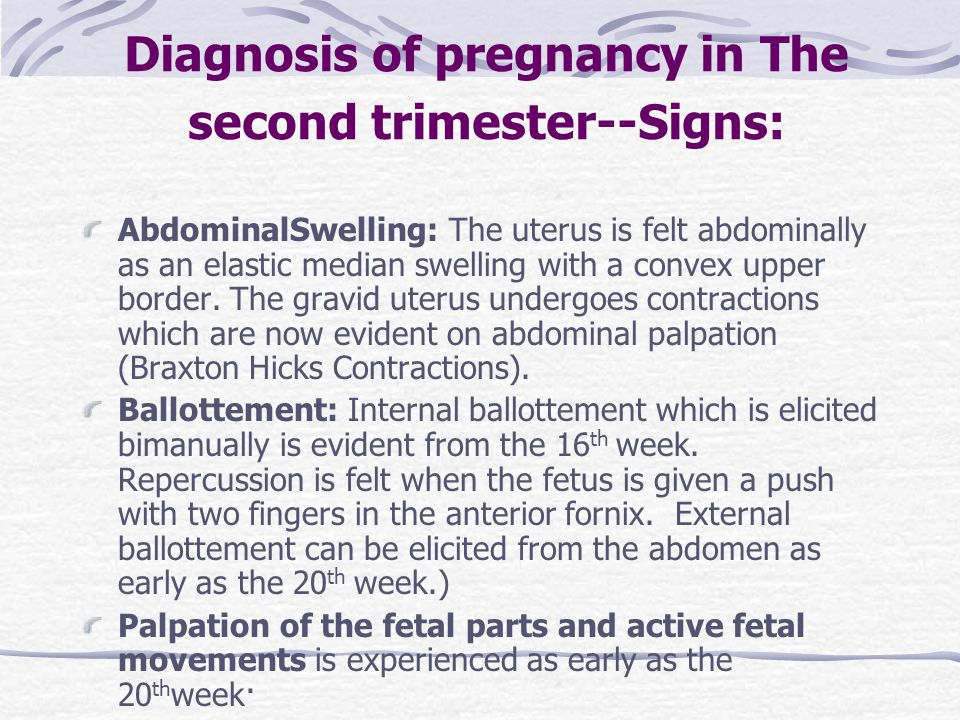 Diagnosis of pregnancy in The second trimester--Signs: AbdominalSwelling: The uterus is felt abdominally as an elastic median swelling with a convex u