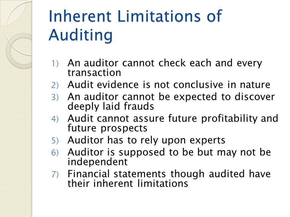 Inherent Limitations of Auditing 1) An auditor cannot check each and every transaction 2) Audit evidence is not conclusive in nature 3) An auditor can