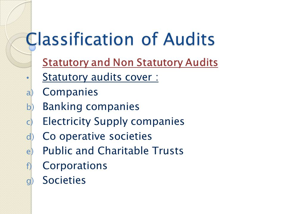 Classification of Audits Statutory and Non Statutory Audits Statutory audits cover : a) Companies b) Banking companies c) Electricity Supply companies