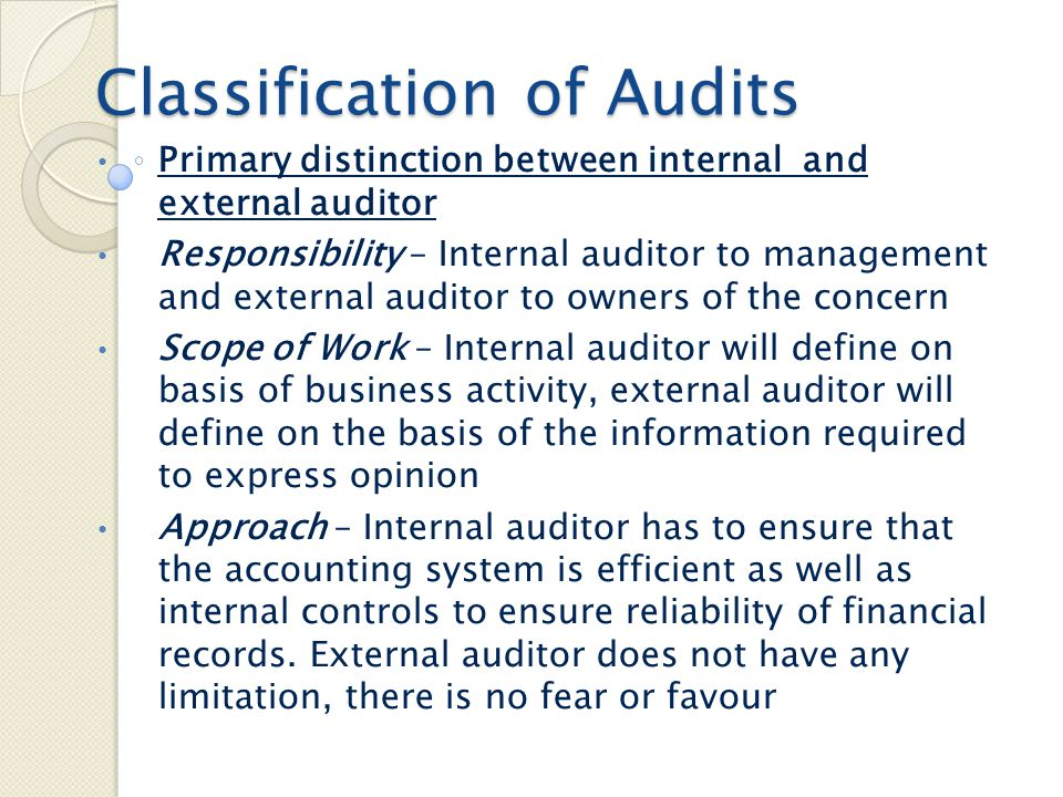 Classification of Audits Interim, Final and Continuous audits : 1) Interim audit–during the year for a particular period of the year to avoid too much in the end 2) Final Audit – after the end of the financial year to audit complete accounts 3) Continuous Audit – Continuous and several visits ( similar to internal audit)