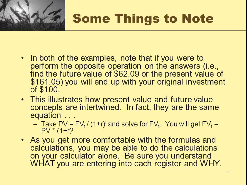 16 Some Things to Note In both of the examples, note that if you were to perform the opposite operation on the answers (i.e., find the future value of