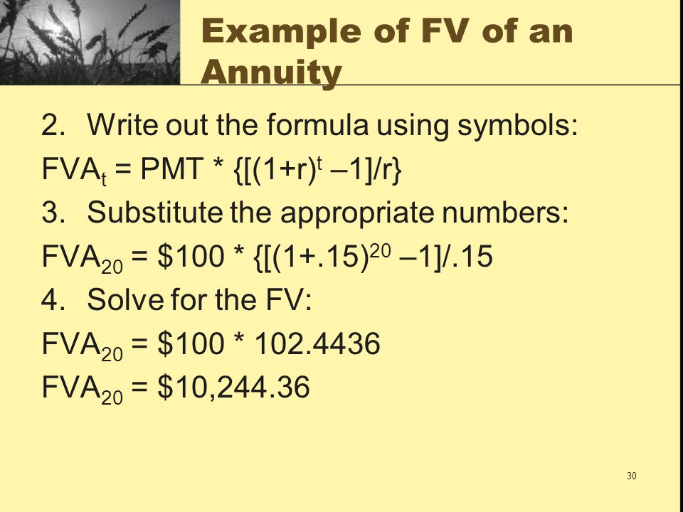 30 Example of FV of an Annuity 2.Write out the formula using symbols: FVA t = PMT * {[(1+r) t –1]/r} 3.Substitute the appropriate numbers: FVA 20 = $1