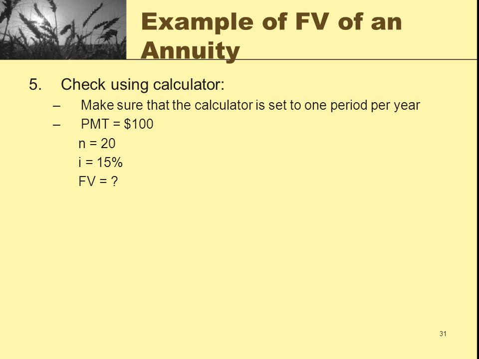 31 Example of FV of an Annuity 5.Check using calculator: –Make sure that the calculator is set to one period per year –PMT = $100 n = 20 i = 15% FV =
