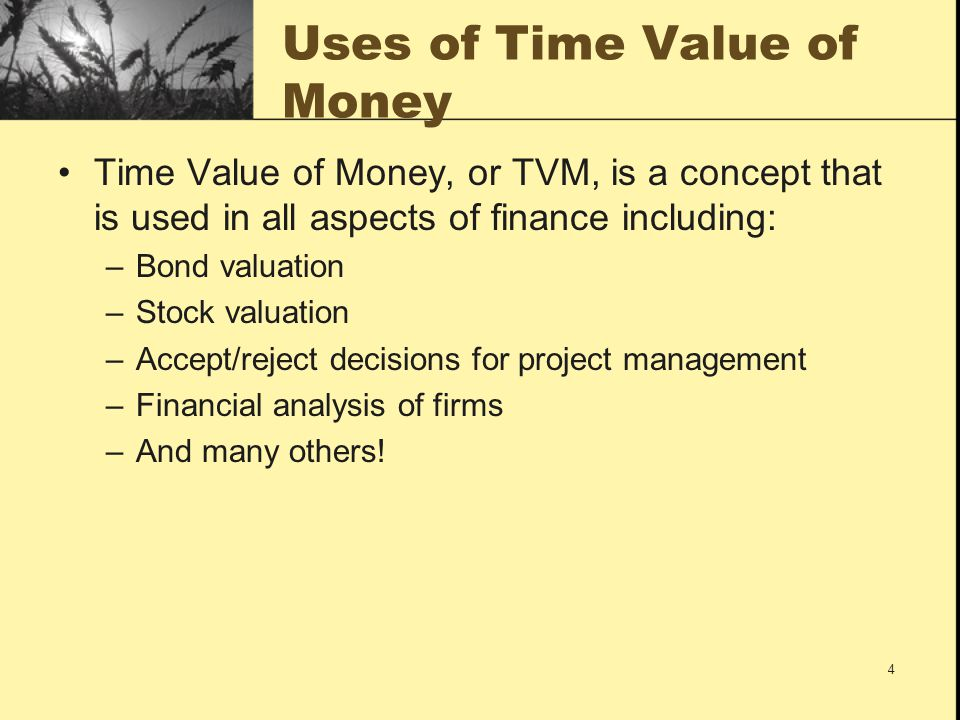 4 Uses of Time Value of Money Time Value of Money, or TVM, is a concept that is used in all aspects of finance including: –Bond valuation –Stock valua