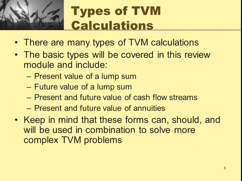 8 Types of TVM Calculations There are many types of TVM calculations The basic types will be covered in this review module and include: –Present value