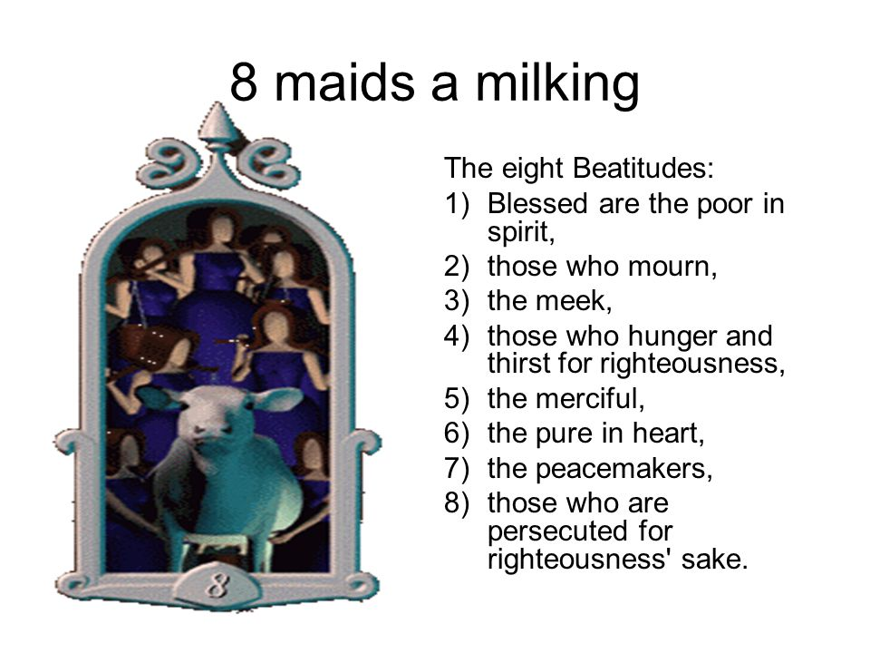 8 maids a milking The eight Beatitudes: 1)Blessed are the poor in spirit, 2)those who mourn, 3)the meek, 4)those who hunger and thirst for righteousness, 5)the merciful, 6)the pure in heart, 7)the peacemakers, 8)those who are persecuted for righteousness sake.