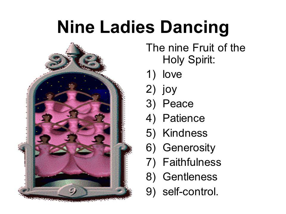 Nine Ladies Dancing The nine Fruit of the Holy Spirit: 1)love 2)joy 3)Peace 4)Patience 5)Kindness 6)Generosity 7)Faithfulness 8)Gentleness 9)self-control.