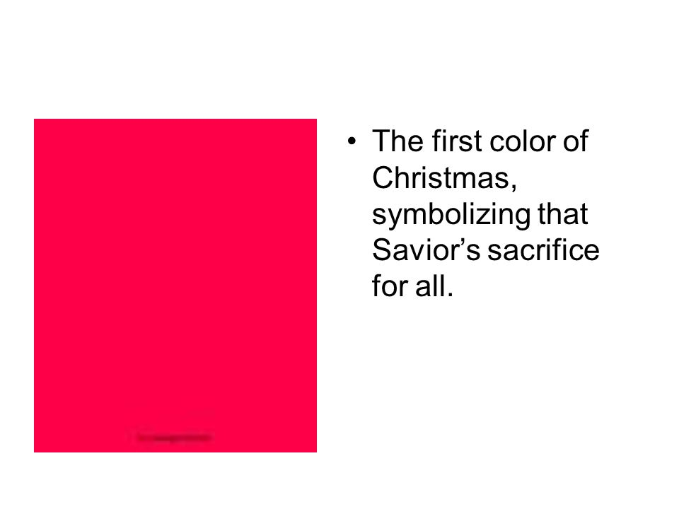 The first color of Christmas, symbolizing that Savior's sacrifice for all.