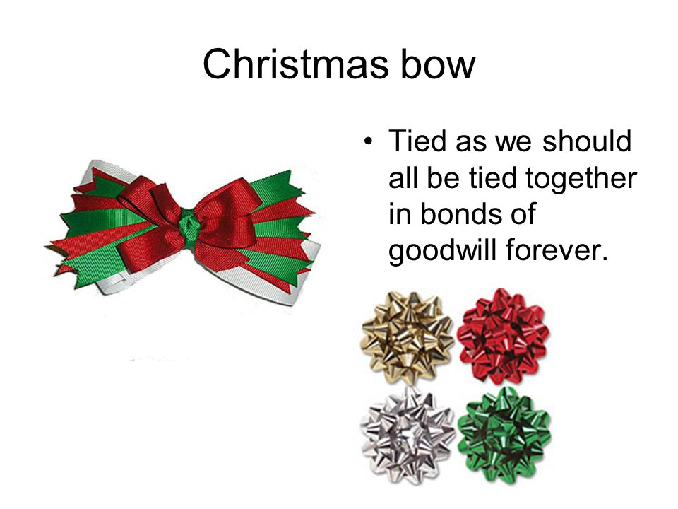 Christmas bow Tied as we should all be tied together in bonds of goodwill forever.
