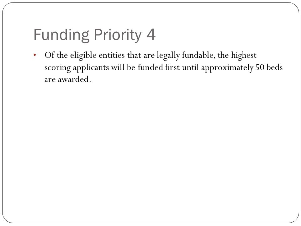 Funding Priority 4 Of the eligible entities that are legally fundable, the highest scoring applicants will be funded first until approximately 50 beds are awarded.