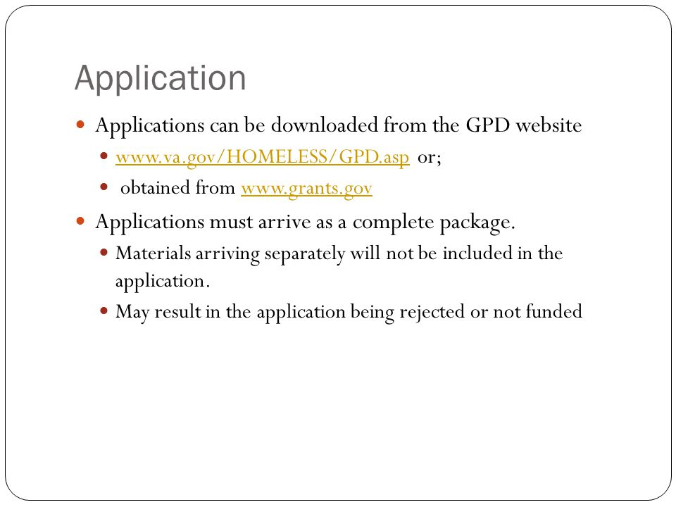 Application Applications can be downloaded from the GPD website www.va.gov/HOMELESS/GPD.asp or; www.va.gov/HOMELESS/GPD.asp obtained from www.grants.govwww.grants.gov Applications must arrive as a complete package.