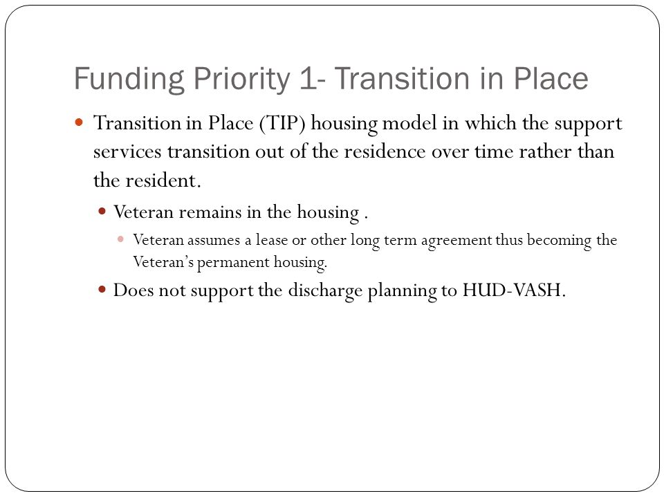 Funding Priority 1- Transition in Place Transition in Place (TIP) housing model in which the support services transition out of the residence over time rather than the resident.