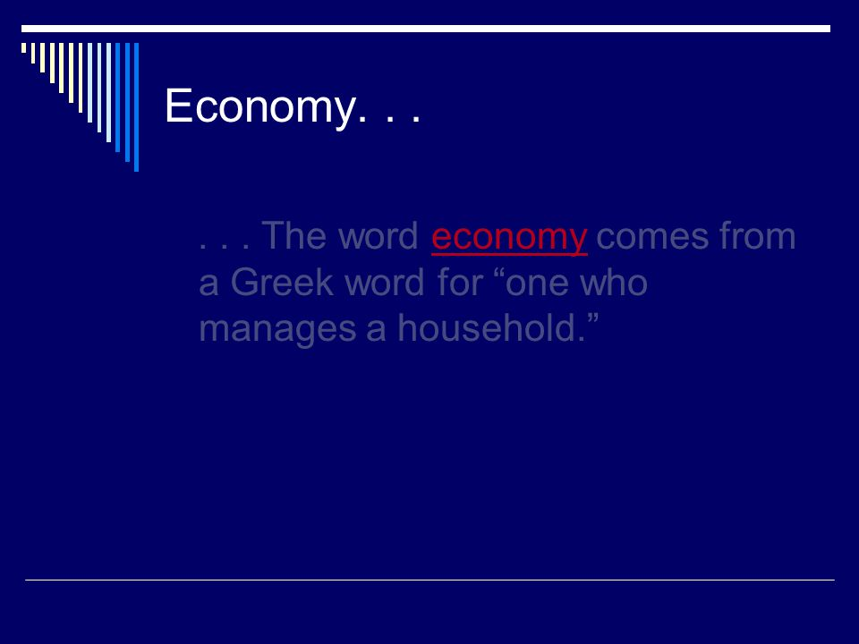 Economy...... The word economy comes from a Greek word for one who manages a household.