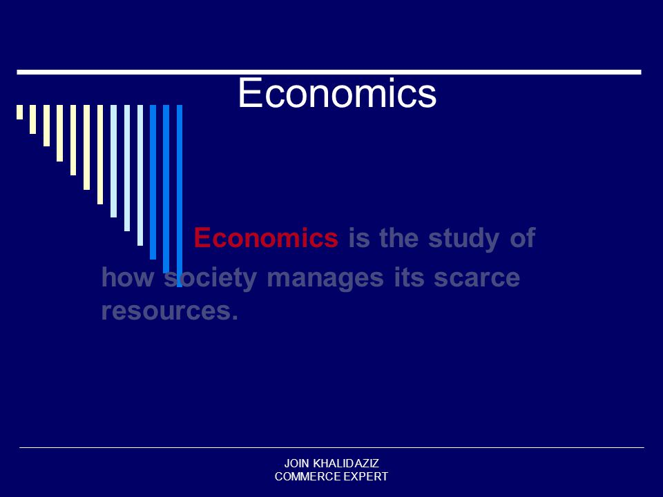 JOIN KHALID AZIZ COMMERCE EXPERT Economics Economics is the study of how society manages its scarce resources.