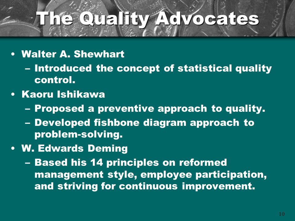 10 The Quality Advocates Walter A. Shewhart –Introduced the concept of statistical quality control.