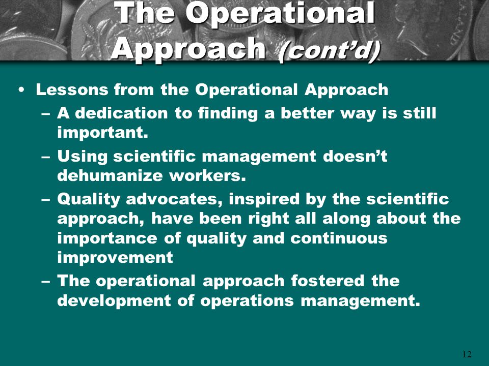 12 The Operational Approach (cont'd) Lessons from the Operational Approach –A dedication to finding a better way is still important. –Using scientific