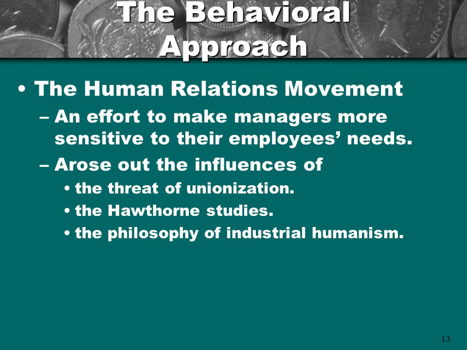 13 The Behavioral Approach The Human Relations Movement –An effort to make managers more sensitive to their employees' needs. –Arose out the influence