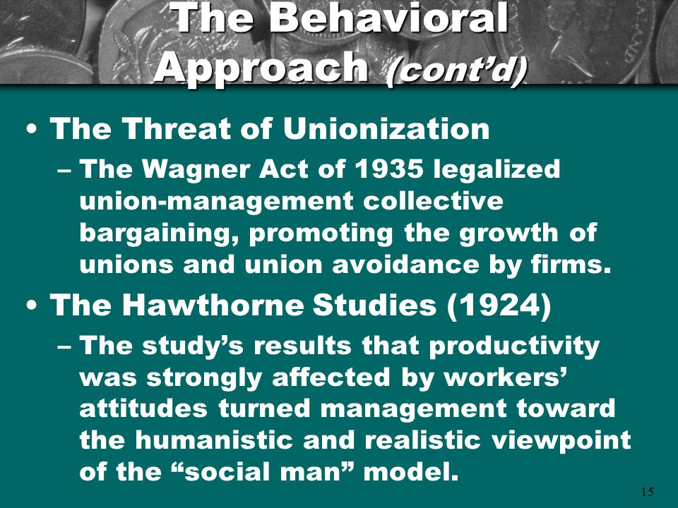 15 The Behavioral Approach (cont'd) The Threat of Unionization –The Wagner Act of 1935 legalized union-management collective bargaining, promoting the